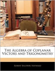 The Algebra Of Coplanar Vectors And Trigonometry - Robert Baldwin Hayward