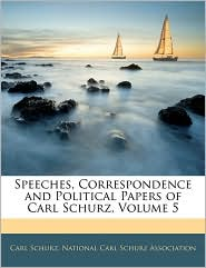 Speeches, Correspondence And Political Papers Of Carl Schurz, Volume 5 - Carl Schurz, Created by Carl S National Carl Schurz Association