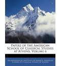 Papers of the American School of Classical Studies at Athens, Volume 6 - Institute Of America Archaeological Institute of America