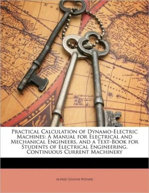 Practical Calculation of Dynamo-Electric Machines: A Manual for Electrical and Mechanical Engineers, and a Text-Book for Students of Electrical Engine - Alfred Eugene Wiener