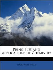 Principles And Applications Of Chemistry - David Ames Wells