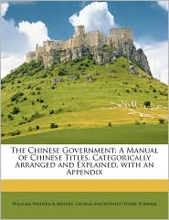 The Chinese Government: A Manual of Chinese Titles, Categorically Arranged and Explained, with an Appendix - William Frederick Mayers, George Macdonald Home Playfair
