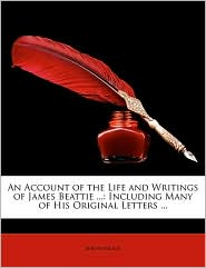 An Account of the Life and Writings of James Beattie.: Including Many of His Original Letters. - Anonymous