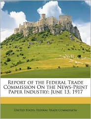 Report of the Federal Trade Commission on the News-Print Paper Industry: June 13, 1917 - Created by United States Federal Trade Commission
