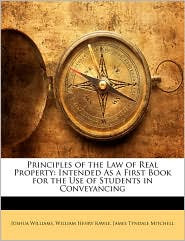 Principles of the Law of Real Property: Intended As a First Book for the Use of Students in Conveyancing - Joshua Williams, William Henry Rawle, James Tyndale Mitchell