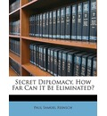 Secret Diplomacy, How Far Can It Be Eliminated? - Paul Samuel Reinsch