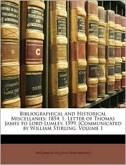 Bibliographical and Historical Miscellanies: 1854. 1. Letter of Thomas James to Lord Lumley, 1599. [Communicated by William Stirling, Volume 1 - Created by Philobiblon Society Philobiblon Society (Great Britain)