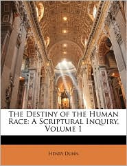 The Destiny of the Human Race: A Scriptural Inquiry, Volume 1 - Henry Dunn
