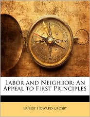 Labor and Neighbor: An Appeal to First Principles - Ernest Howard Crosby