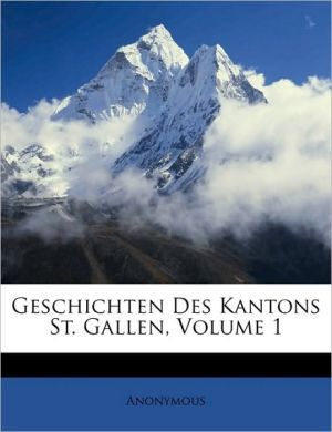 Geschichten Des Kantons St. Gallen, Volume 1 - Anonymous