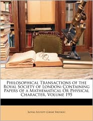 Philosophical Transactions of the Royal Society of London: Containing Papers of a Mathematical or Physical Character, Volume 195 - Created by Great Britain Royal Historical Society