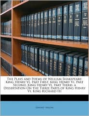 The Plays and Poems of William Shakspeare: King Henry Vi, Part First. King Henry Vi, Part Second. King Henry Vi, Part Third. a Dissertation On the Three Parts of King Henry Vi. King Richard III - Edmond - Malone