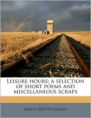Leisure hours; a selection of short poems and miscellaneous scraps - John A. 1854-1919 Lanigan