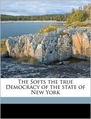 The Softs the true Democracy of the state of New York - Anonymous