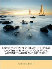 Records of Public Health Nursing and Their Service in Case Work Administration and Research - Created by Louis Israel Dublin
