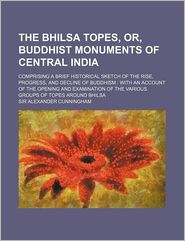The Bhilsa Topes, Or, Buddhist Monuments Of Central India; Comprising A Brief Historical Sketch Of The Rise, Progress, And Decline Of Buddhism - Sir Alexander Cunningham