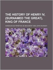 The History Of Henry Iv, (Surnamed The Great), King Of France - Hardouin De P R Fixe De Beaumont