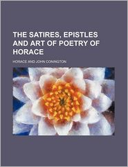 The Satires, Epistles and Art of Poetry of Horace - Horace