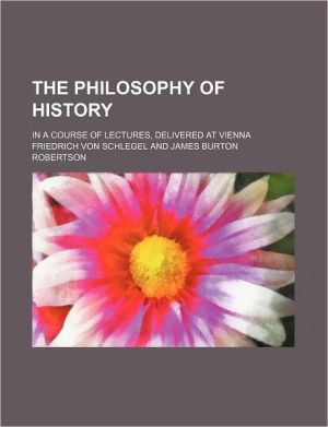 The Philosophy of History (Volume 16); In a Course of Lectures, Delivered at Vienna