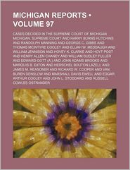 Michigan Reports (Volume 97); Cases Decided In The Supreme Court Of Michigan - Michigan. Supreme Court