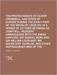 The Protectorate Of Oliver Cromwell, And The State Of Europe During The Early Part Of The Reign Of Louis Xiv. In A Series Of Letters Between - General Books