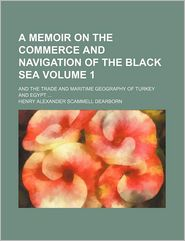 A Memoir On The Commerce And Navigation Of The Black Sea (Volume 1); And The Trade And Maritime Geography Of Turkey And Egypt - Henry Alexander Scammell Dearborn