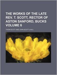 The Works Of The Late Rev. T. Scott, Rector Of Aston Sanford, Bucks (Volume 6) - Thom Scott