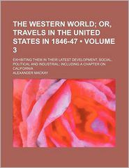 The Western World (Volume 3); Or, Travels In The United States In 1846-47. Exhibiting Them In Their Latest Development, Social, Political And - Alexander Mackay