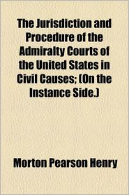 The Jurisdiction And Procedure Of The Admiralty Courts Of The United States In Civil Causes; (On The Instance Side.) - Morton Pearson Henry