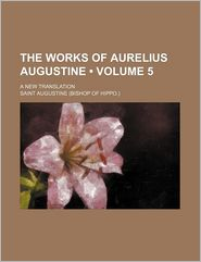 The Works of Aurelius Augustine (Volume 5); A New Translation