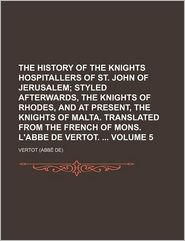 The History Of The Knights Hospitallers Of St. John Of Jerusalem (Volume 5); Styled Afterwards, The Knights Of Rhodes, And At Present, The - Vertot