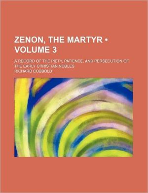 Zenon, the Martyr (Volume 3); A Record of the Piety, Patience, and Persecution of the Early Christian Nobles - Richard Cobbold