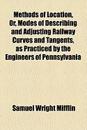 Methods of Location, Or, Modes of Describing and Adjusting Railway Curves and Tangents, as Practiced by the Engineers of Pennsylvania