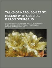 Talks of Napoleon at St. Helena with General Baron Gourgaud; Together with the Journal Kept by Gourgaud on Their Journey from Waterloo to St. Helena - Gaspard Gourgaud