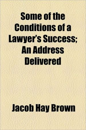 Some of the Conditions of a Lawyer's Success; An Address Delivered - Jacob Hay Brown