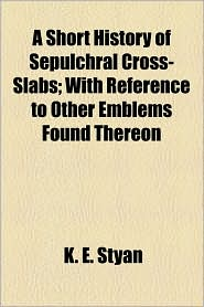 A Short History of Sepulchral Cross-Slabs; With Reference to Other Emblems Found Thereon - K.E. Styan