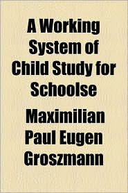 A Working System of Child Study for Schoolse - Maximilian Paul Eugen Groszmann