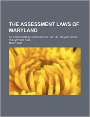 The Assessment Laws of Maryland; As Comprised in Chapters 120, 140, 141, 142 and 143 of the Acts of 1896 - Maryland