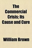The Commercial Crisis; Its Cause and Cure