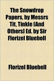 The Snowdrop Papers, by Messrs Tit, Tinkle [And Others] Ed. by Sir Florizel Bluebell - Florizel Bluebell
