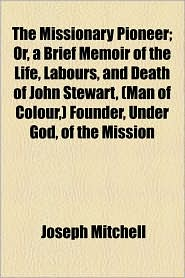The Missionary Pioneer; Or, A Brief Memoir Of The Life, Labours, And Death Of John Stewart, (Man Of Colour,) Founder, Under God, Of The Mission - Joseph Mitchell