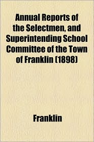 Annual Reports Of The Selectmen, And Superintending School Committee Of The Town Of Franklin (1898) - Franklin