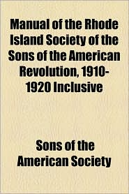 Manual Of The Rhode Island Society Of The Sons Of The American Revolution, 1910-1920 Inclusive - Sons Of The American Society