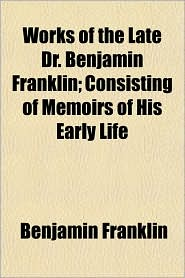 Works of the Late Dr. Benjamin Franklin; Consisting of Memoirs of His Early Life - Benjamin Franklin