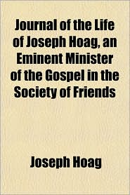 Journal of the Life of Joseph Hoag, an Eminent Minister of the Gospel in the Society of Friends - Joseph Hoag