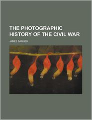 The Photographic History of the Civil War - Francis Trevelyan Miller, James Barnes