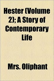 Hester (Volume 2); A Story Of Contemporary Life - Mrs. Oliphant