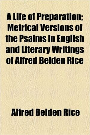A Life Of Preparation; Metrical Versions Of The Psalms In English And Literary Writings Of Alfred Belden Rice - Alfred Belden Rice