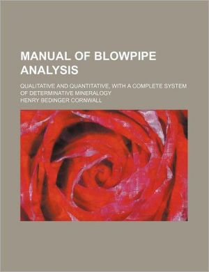 Manual of Blowpipe Analysis; Qualitative and Quantitative, with a Complete System of Determinative Mineralogy - Henry Bedinger Cornwall