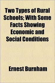 Two Types of Rural Schools; With Some Facts Showing Economic and Social Conditions - Ernest Burnham